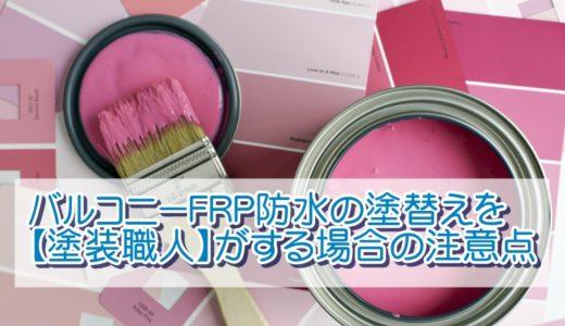 バルコニーFRP防水の塗替えを【塗装職人】がする場合の注意点
