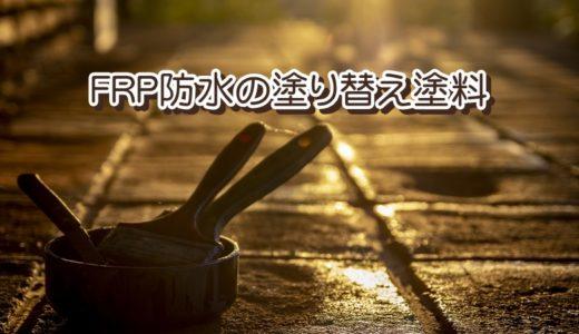 【FRP防水トップコート塗替え】塗料の種類と失敗しないポイント
